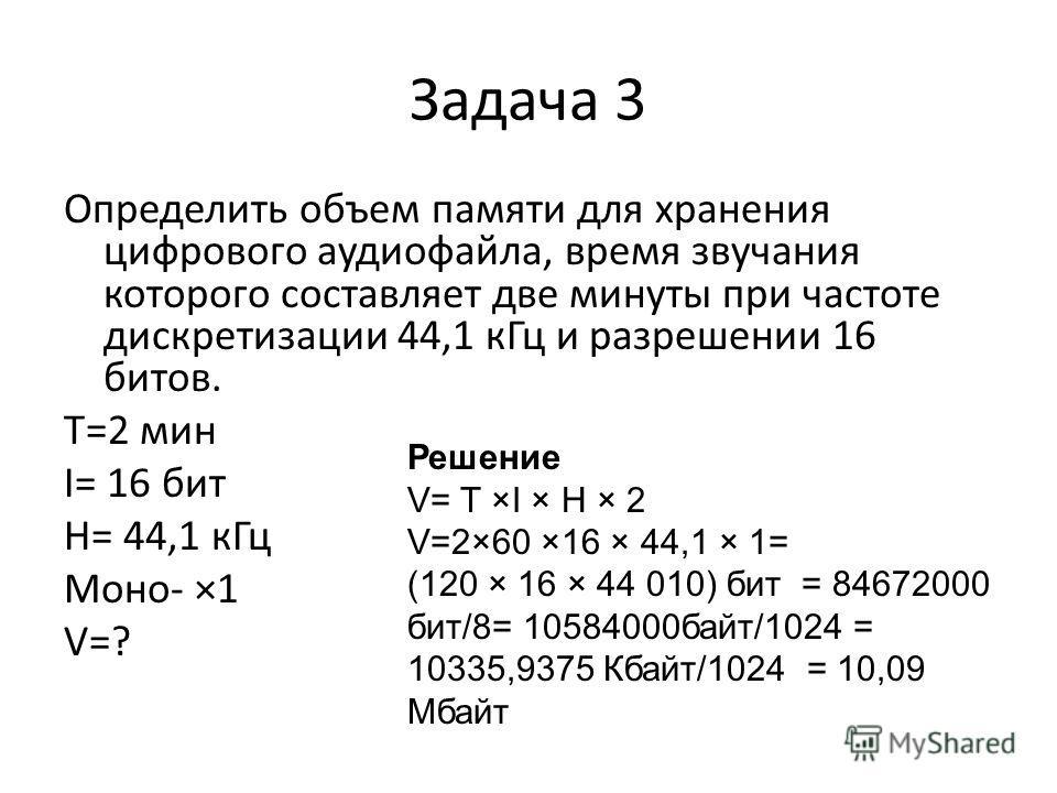 Задача 3 Определить объем памяти для хранения цифрового аудиофайла, время звучания которого составляет две минуты при частоте дискретизации 44,1 к Гц и разрешении 16 битов. T=2 мин I= 16 бит H= 44,1 к Гц Моно- ×1 V=? Решение V= T ×I × H × 2 V=2×60 ×