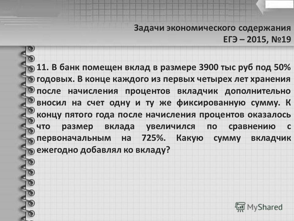 Задачи экономического содержания ЕГЭ – 2015, 19 11. В банк помещен вклад в размере 3900 тыс руб под 50% годовых. В конце каждого из первых четырех лет хранения после начисления процентов вкладчик дополнительно вносил на счет одну и ту же фиксированну