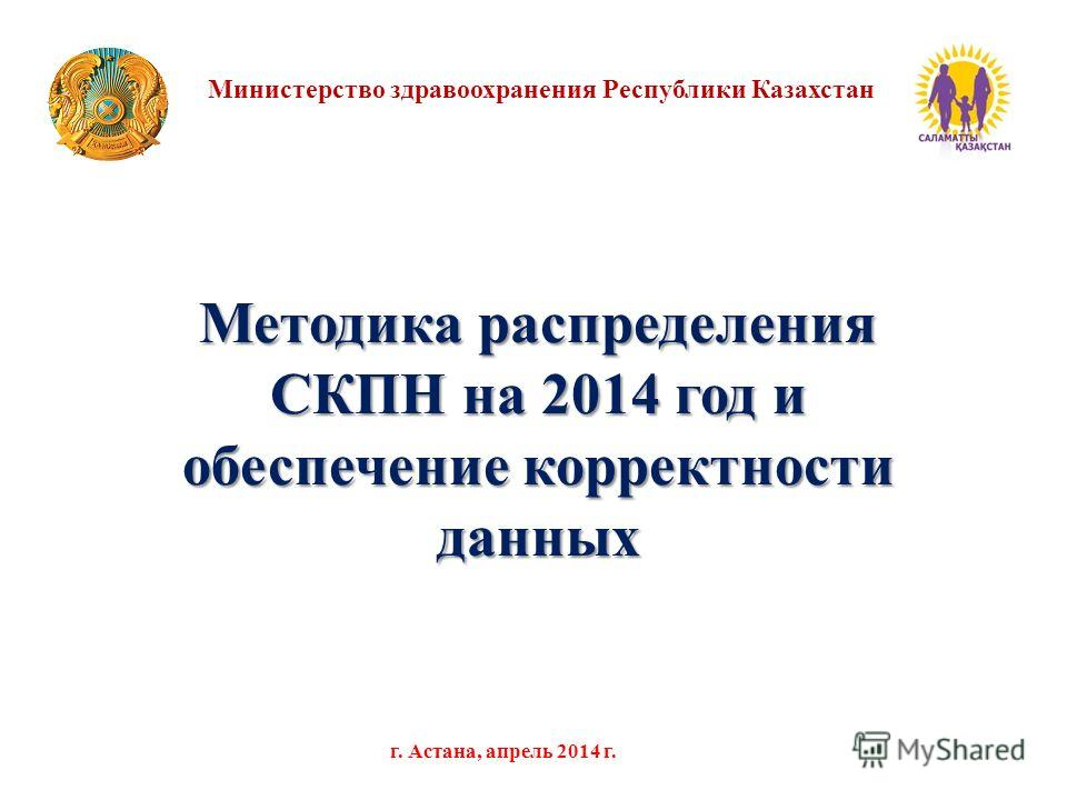 Методика распределения СКПН на 2014 год и обеспечение корректности данных Министерство здравоохранения Республики Казахстан г. Астана, апрель 2014 г.