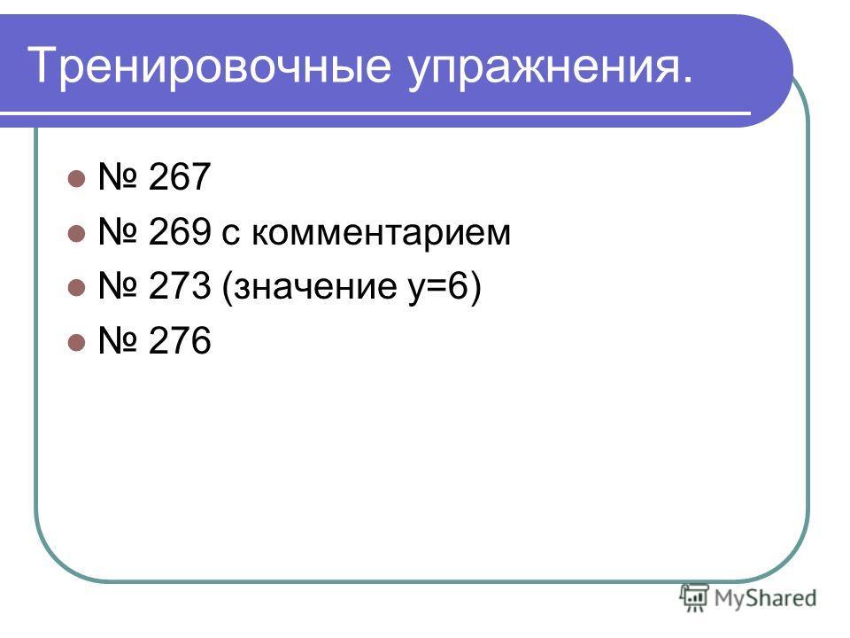 Тренировочные упражнения. 267 269 с комментарием 273 (значение у=6) 276