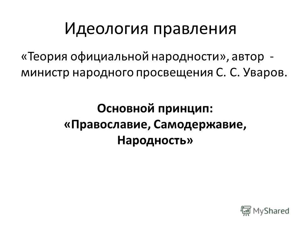 Идеология правления «Теория официальной народности», автор - министр народного просвещения С. С. Уваров. Основной принцип: «Православие, Самодержавие, Народность»