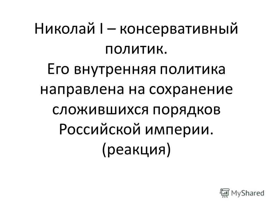 Николай I – консервативный политик. Его внутренняя политика направлена на сохранение сложившихся порядков Российской империи. (реакция)