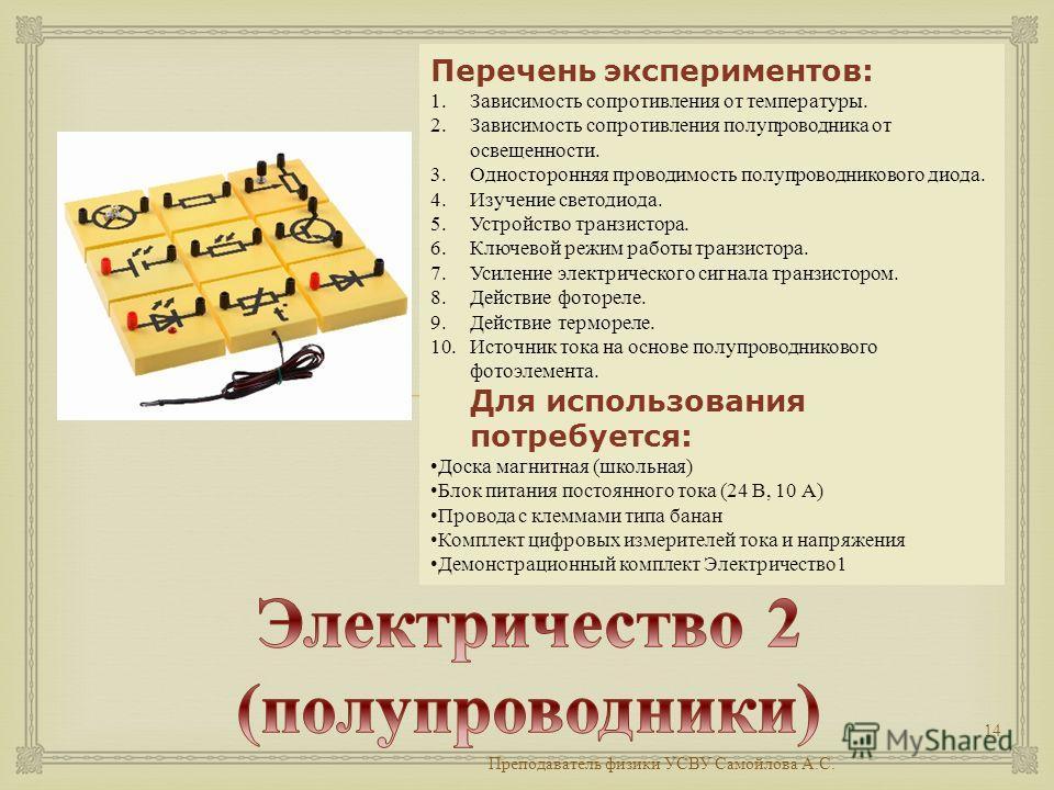 Преподаватель физики УСВУ Самойлова А. С. 14 Перечень экспериментов: 1. Зависимость сопротивления от температуры. 2. Зависимость сопротивления полупроводника от освещенности. 3. Односторонняя проводимость полупроводникового диода. 4. Изучение светоди