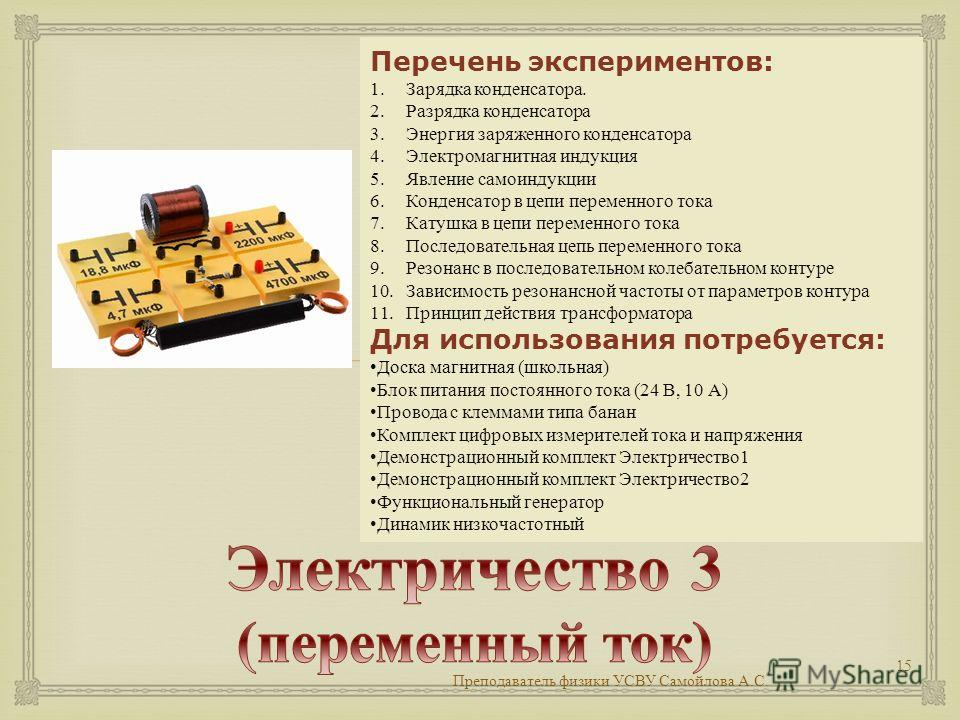 Преподаватель физики УСВУ Самойлова А. С. 15 Перечень экспериментов: 1. Зарядка конденсатора. 2. Разрядка конденсатора 3. Энергия заряженного конденсатора 4. Электромагнитная индукция 5. Явление самоиндукции 6. Конденсатор в цепи переменного тока 7.