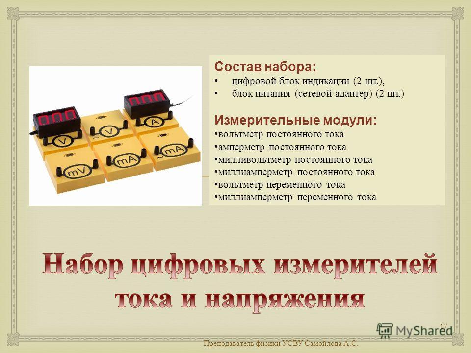 Преподаватель физики УСВУ Самойлова А. С. 17 Состав набора: цифровой блок индикации (2 шт.), блок питания ( сетевой адаптер ) (2 шт.) Измерительные модули: вольтметр постоянного тока амперметр постоянного тока милливольтметр постоянного тока миллиамп