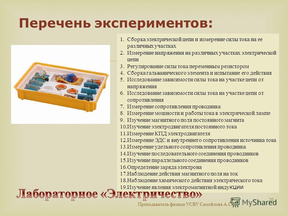 Преподаватель физики УСВУ Самойлова А. С. 20 1. Сборка электрической цепи и измерение силы тока на ее различных участках 2. Измерение напряжения на различных участках электрической цепи 3. Регулирование силы тока переменным резистором 4. Сборка гальв