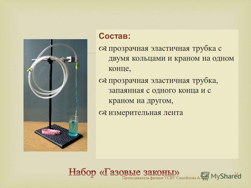 Состав: прозрачная эластичная трубка с двумя кольцами и краном на одном конце, прозрачная эластичная трубка, запаянная с одного конца и с краном на другом, измерительная лента Преподаватель физики УСВУ Самойлова А. С. 24