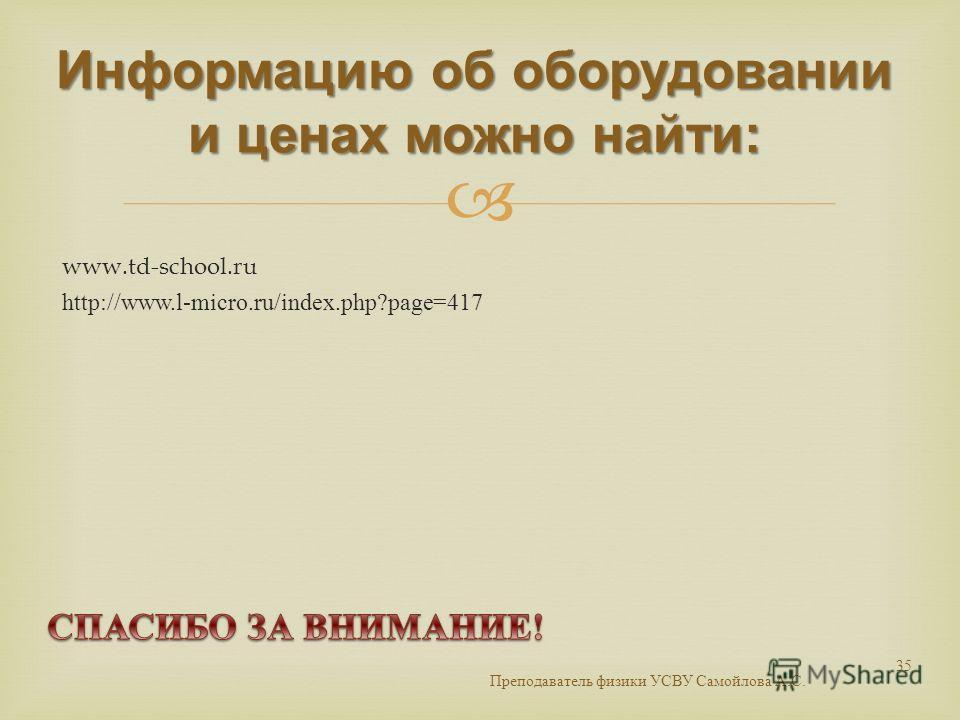 www.td-school.ru http://www.l-micro.ru/index.php?page=417 Информацию об оборудовании и ценах можно найти: Преподаватель физики УСВУ Самойлова А. С. 35