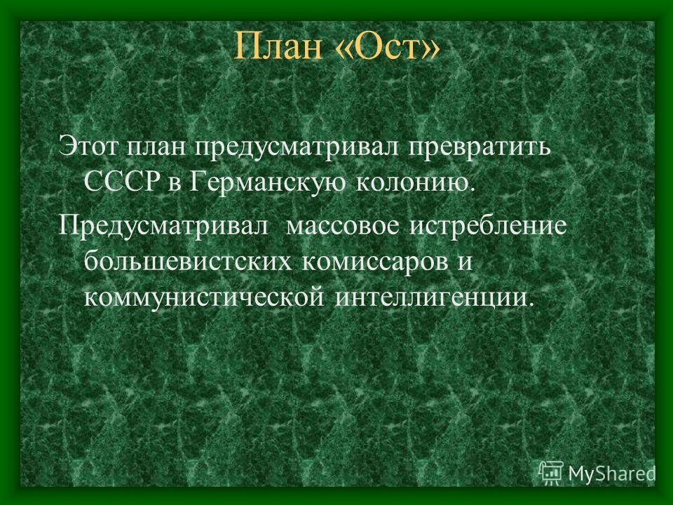 План «Ост» Этот план предусматривал превратить СССР в Германскую колонию. Предусматривал массовое истребление большевистских комиссаров и коммунистической интеллигенции.