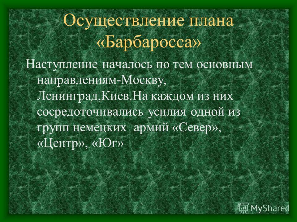 Осуществление плана «Барбаросса» Наступление началось по тем основным направлениям-Москву, Ленинград,Киев.На каждом из них сосредоточивались усилия одной из групп немецких армий «Север», «Центр», «Юг»