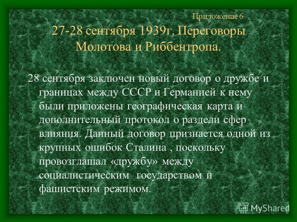 Приложение 6 27-28 сентября 1939 г. Переговоры Молотова и Риббентропа. 28 сентября заключен новый договор о дружбе и границах между СССР и Германией к нему были приложены географическая карта и дополнительный протокол о раздели сфер влияния. Данный д
