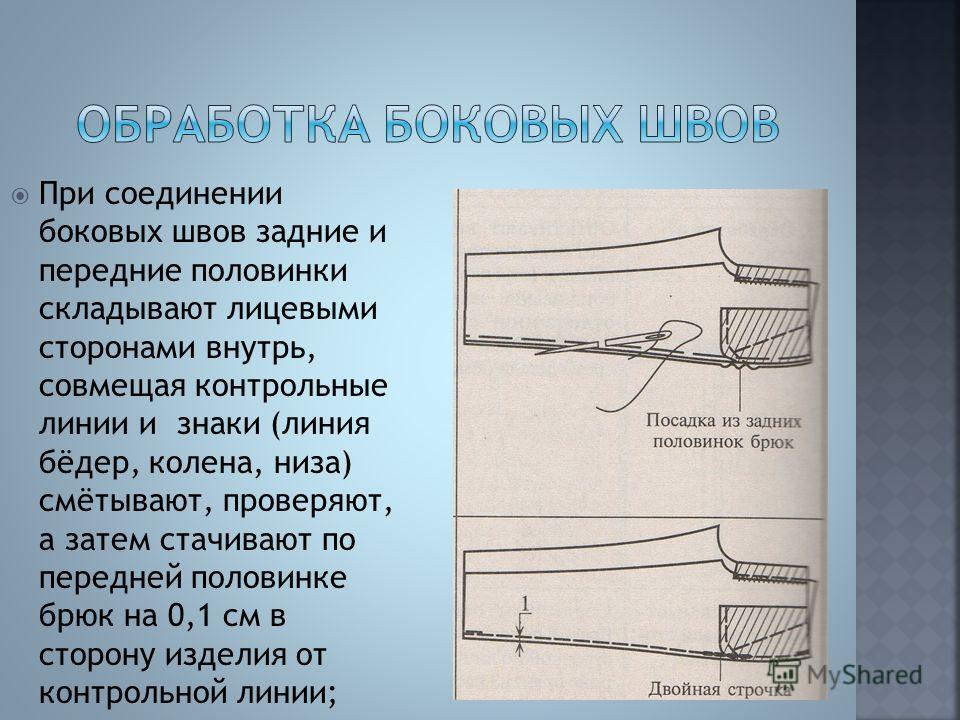При соединении боковых швов задние и передние половинки складывают лицевыми сторонами внутрь, совмещая контрольные линии и знаки (линия бёдер, колена, низа) смётывают, проверяют, а затем стачивают по передней половинке брюк на 0,1 см в сторону издели