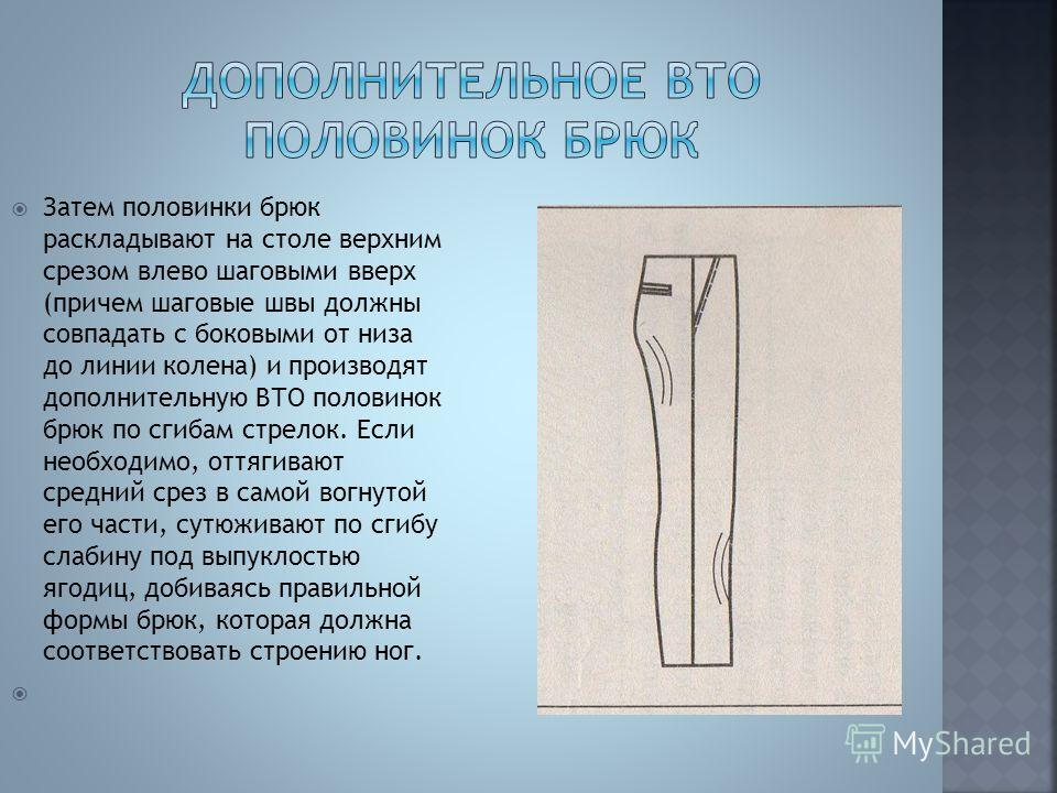 Затем половинки брюк раскладывают на столе верхним срезом влево шаговыми вверх (причем шаговые швы должны совпадать с боковыми от низа до линии колена) и производят дополнительную ВТО половинок брюк по сгибам стрелок. Если необходимо, оттягивают сред