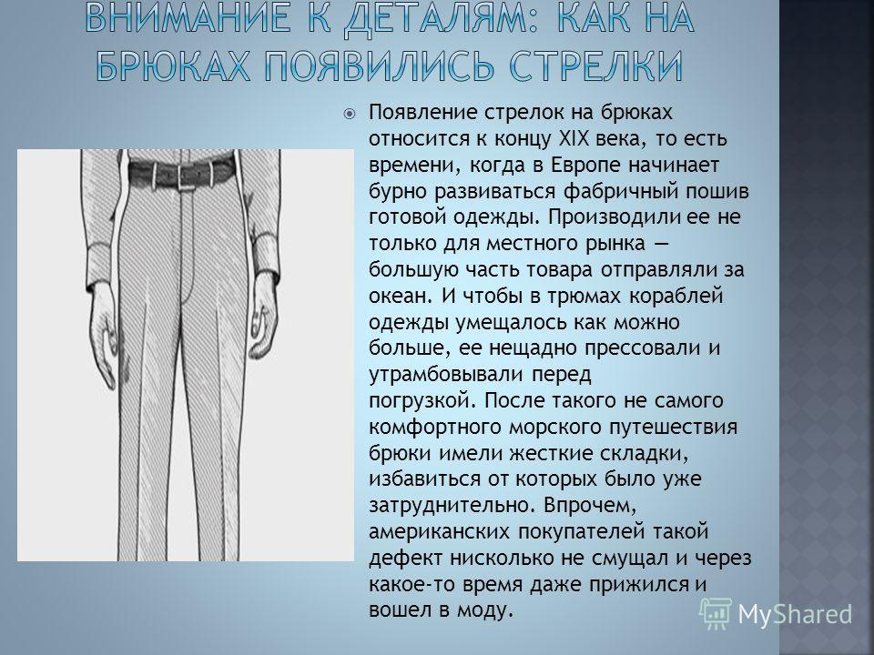 Появление стрелок на брюках относится к концу XIX века, то есть времени, когда в Европе начинает бурно развиваться фабричный пошив готовой одежды. Производили ее не только для местного рынка большую часть товара отправляли за океан. И чтобы в трюмах