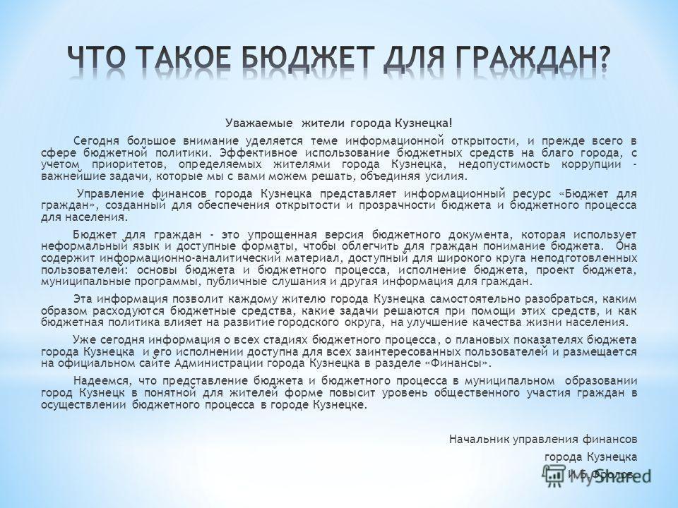 Уважаемые жители города Кузнецка! Сегодня большое внимание уделяется теме информационной открытости, и прежде всего в сфере бюджетной политики. Эффективное использование бюджетных средств на благо города, с учетом приоритетов, определяемых жителями г