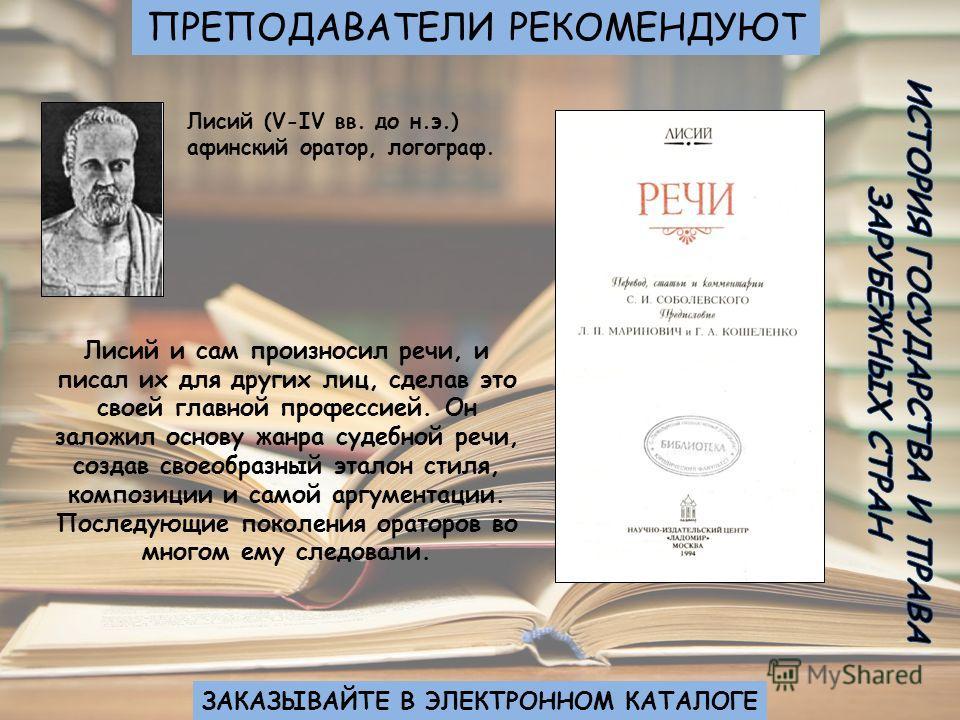 Лисий (V-IV вв. до н.э.) афинский оратор, логограф. Лисий и сам произносил речи, и писал их для других лиц, сделав это своей главной профессией. Он заложил основу жанра судебной речи, создав своеобразный эталон стиля, композиции и самой аргументации.