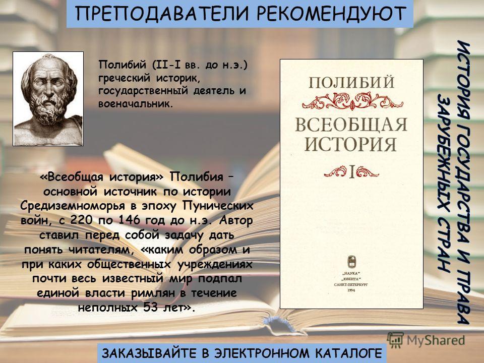 Полибий (II-I вв. до н.э.) греческий историк, государственный деятель и военачальник. «Всеобщая история» Полибия – основной источник по истории Средиземноморья в эпоху Пунических войн, с 220 по 146 год до н.э. Автор ставил перед собой задачу дать пон