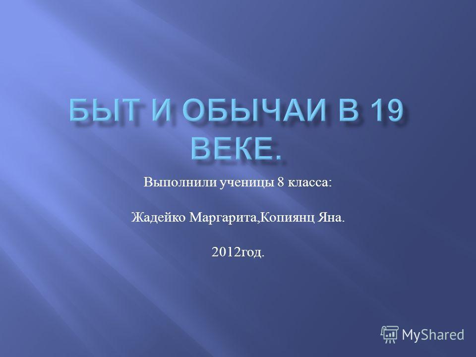 Выполнили ученицы 8 класса : Жадейко Маргарита, Копиянц Яна. 2012 год.