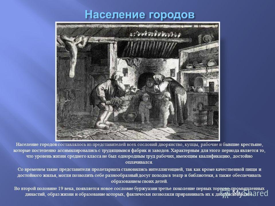 Население городов составлялось из представителей всех сословий дворянство, купцы, рабочие и бывшие крестьяне, которые постепенно ассимилировались с трудящимися фабрик и заводов. Характерным для этого периода является то, что уровень жизни среднего кл