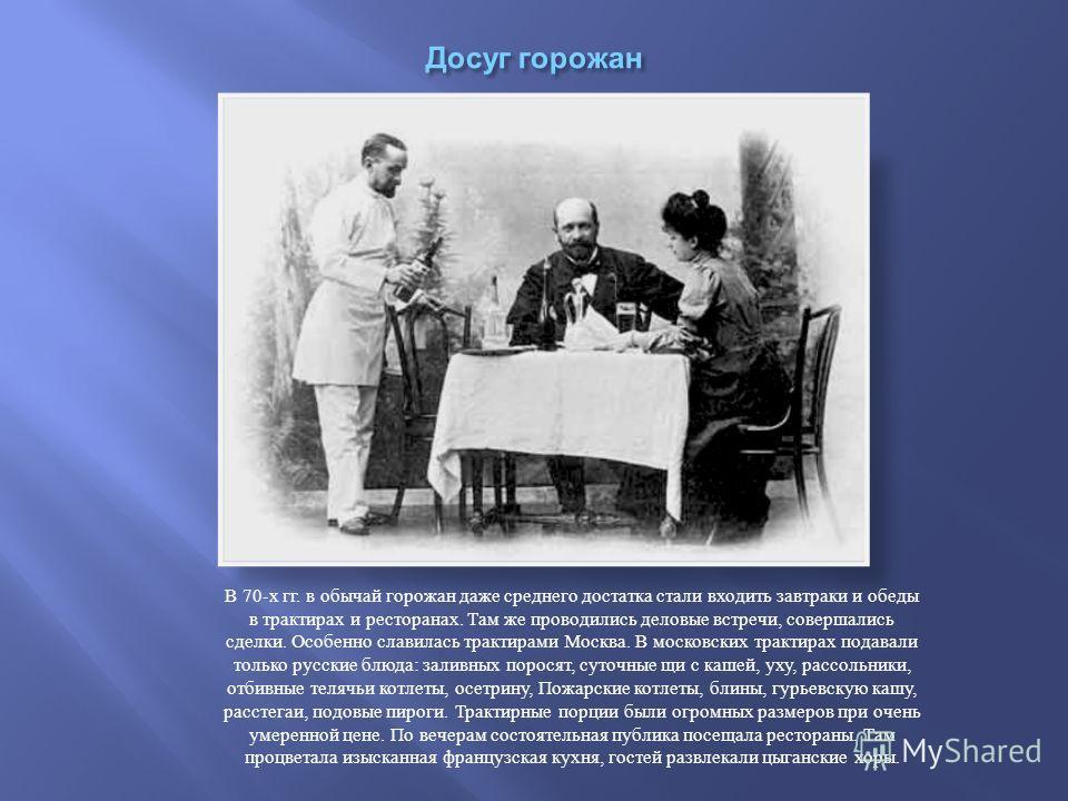 В 70- х гг. в обычай горожан даже среднего достатка стали входить завтраки и обеды в трактирах и ресторанах. Там же проводились деловые встречи, совершались сделки. Особенно славилась трактирами Москва. В московских трактирах подавали только русские