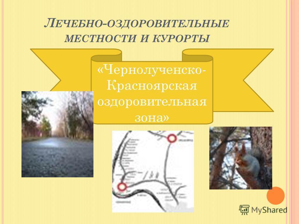 Л ЕЧЕБНО - ОЗДОРОВИТЕЛЬНЫЕ МЕСТНОСТИ И КУРОРТЫ «Чернолученско- Красноярская оздоровительная зона»
