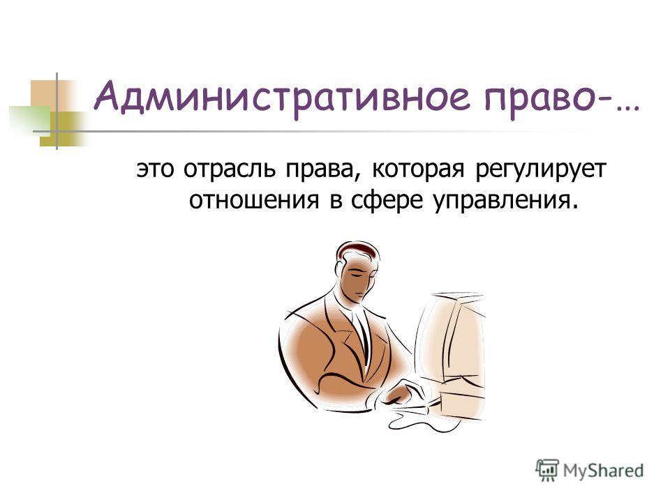 Административное право-… это отрасль права, которая регулирует отношения в сфере управления.