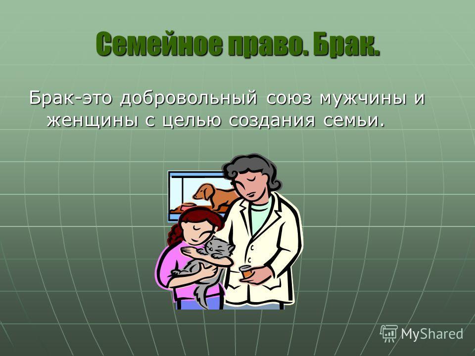 Семейное право. Брак. Брак-это добровольный союз мужчины и женщины с целью создания семьи.