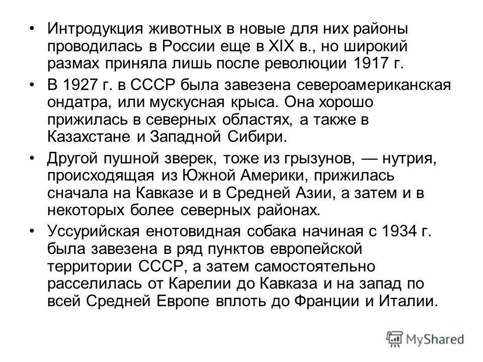 Интродукция животных в новые для них районы проводилась в России еще в XIX в., но широкий размах приняла лишь после революции 1917 г. В 1927 г. в СССР была завезена североамериканская ондатра, или мускусная крыса. Она хорошо прижилась в северных обла