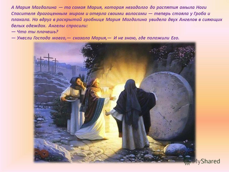 А Мария Магдалина та самая Мария, которая незадолго до распятия омыла Ноги Спасителя драгоценным миром и отерла своими волосами теперь стояла у Гроба и плакала. Но вдруг в раскрытой гробнице Мария Магдалина увидела двух Ангелов в сияющих белых одежда