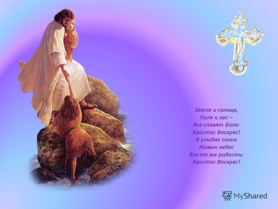 Земля и солнце, Поля и лес – Все славят Бога: Христос Воскрес! В улыбке синих Живых небес Все та же радость: Христос Воскрес!