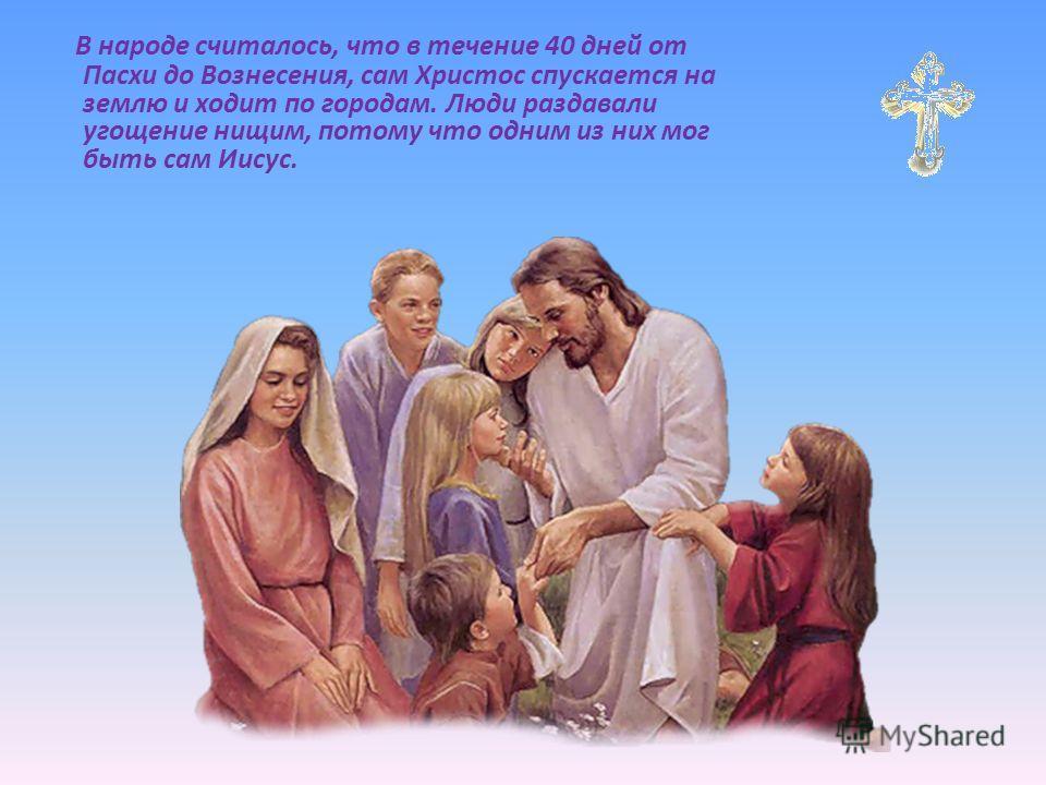 В народе считалось, что в течение 40 дней от Пасхи до Вознесения, сам Христос спускается на землю и ходит по городам. Люди раздавали угощение нищим, потому что одним из них мог быть сам Иисус.