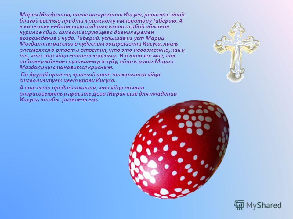 Мария Магдалина, после воскресения Иисуса, решила с этой благой вестью придти к римскому императору Тиберию. А в качестве небольшого подарка взяла с собой обычное куриное яйцо, символизирующее с давних времен возрождение и чудо. Тиберий, услышав из у