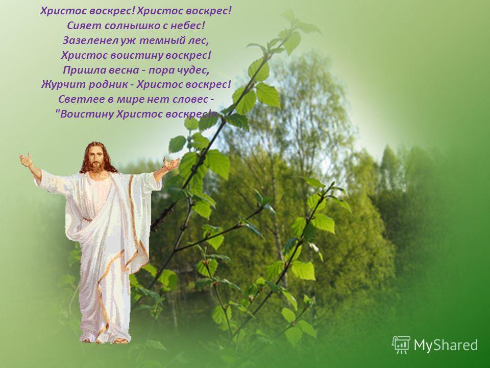 Христос воскрес! Христос воскрес! Сияет солнышко с небес! Зазеленел уж темный лес, Христос воистину воскрес! Пришла весна - пора чудес, Журчит родник - Христос воскрес! Светлее в мире нет словес - Воистину Христос воскрес!«