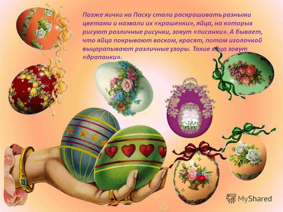 Позже яички на Пасху стали раскрашивать разными цветами и назвали их «крашенки», яйца, на которых рисуют различные рисунки, зовут «писанки». А бывает, что яйца покрывают воском, красят, потом иголочкой выцарапывают различные узоры. Такие яйца зовут «