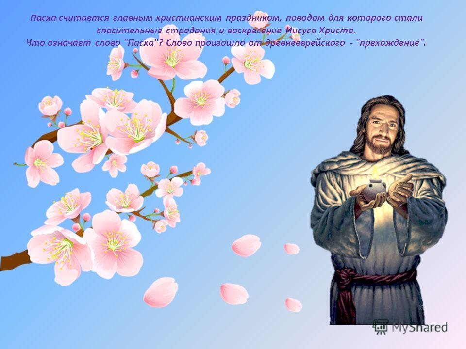 Пасха считается главным христианским праздником, поводом для которого стали спасительные страдания и воскресение Иисуса Христа. Что означает слово Пасха? Слово произошло от древнееврейского - прехождение.