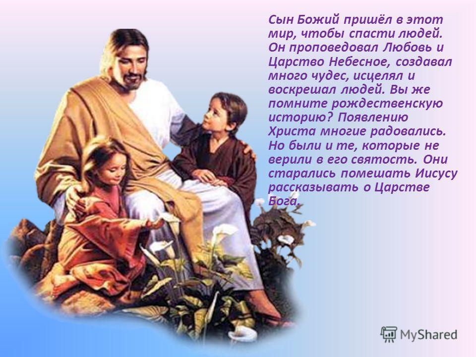 Сын Божий пришёл в этот мир, чтобы спасти людей. Он проповедовал Любовь и Царство Небесное, создавал много чудес, исцелял и воскрешал людей. Вы же помните рождественскую историю? Появлению Христа многие радовались. Но были и те, которые не верили в е