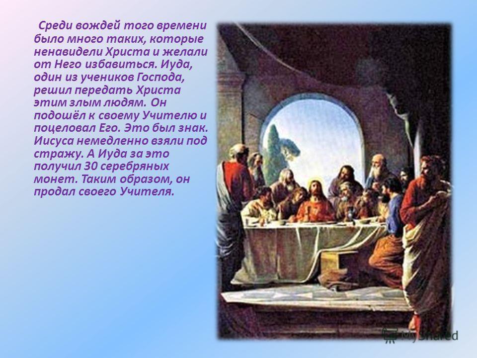Среди вождей того времени было много таких, которые ненавидели Христа и желали от Него избавиться. Иуда, один из учеников Господа, решил передать Христа этим злым людям. Он подошёл к своему Учителю и поцеловал Его. Это был знак. Иисуса немедленно взя