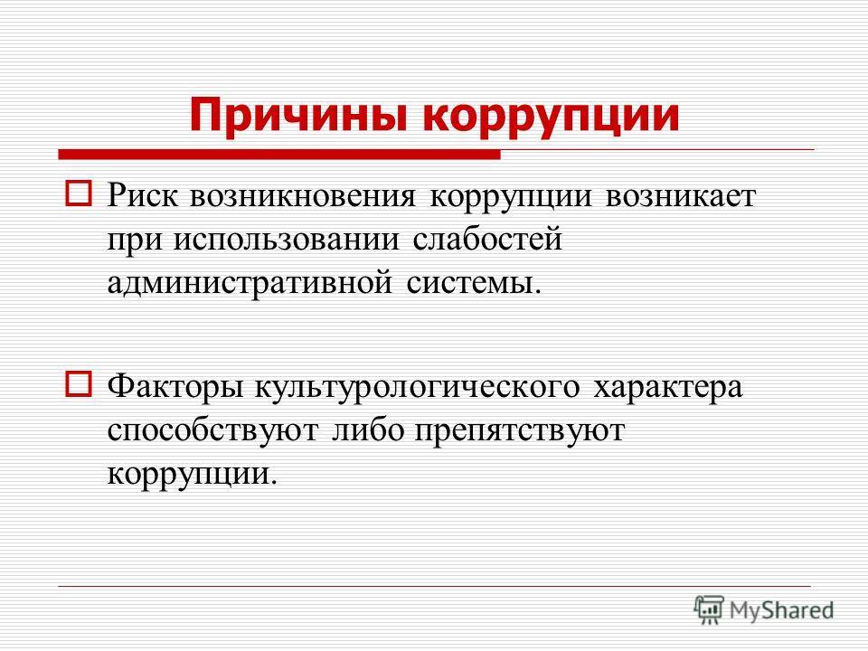 Причины коррупции Риск возникновения коррупции возникает при использовании слабостей административной системы. Факторы культурологического характера способствуют либо препятствуют коррупции.