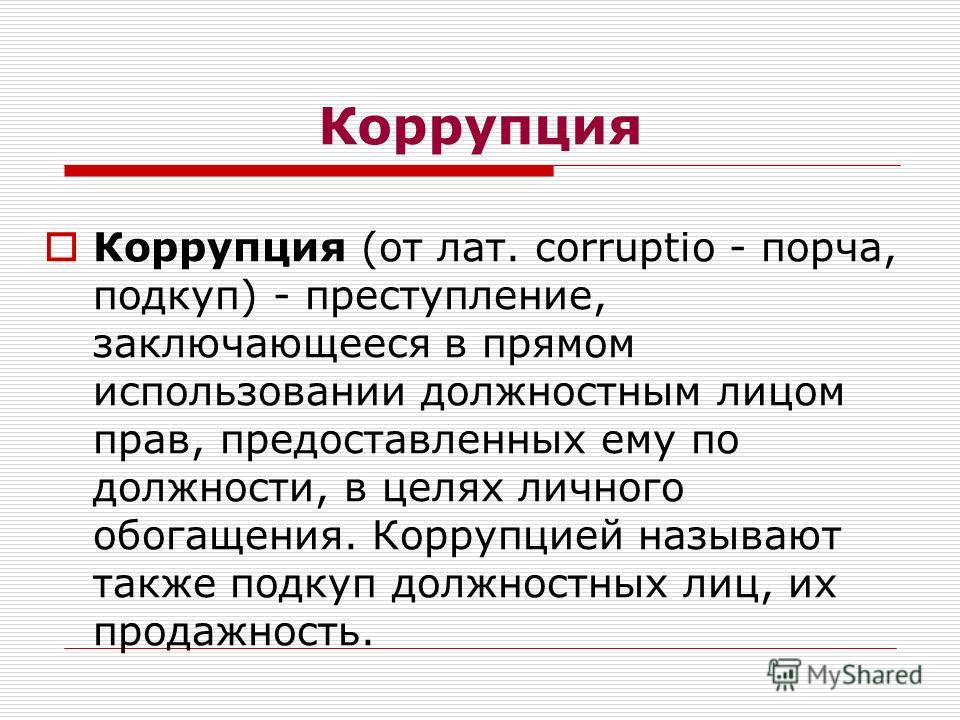 Коррупция Коррупция (от лат. corruptio - порча, подкуп) - преступление, заключающееся в прямом использовании должностным лицом прав, предоставленных ему по должности, в целях личного обогащения. Коррупцией называют также подкуп должностных лиц, их пр