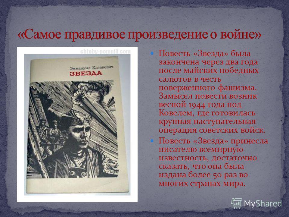 Повесть «Звезда» была закончена через два года после майских победных салютов в честь поверженного фашизма. Замысел повести возник весной 1944 года под Ковелем, где готовилась крупная наступательная операция советских войск. Повесть «Звезда» принесла