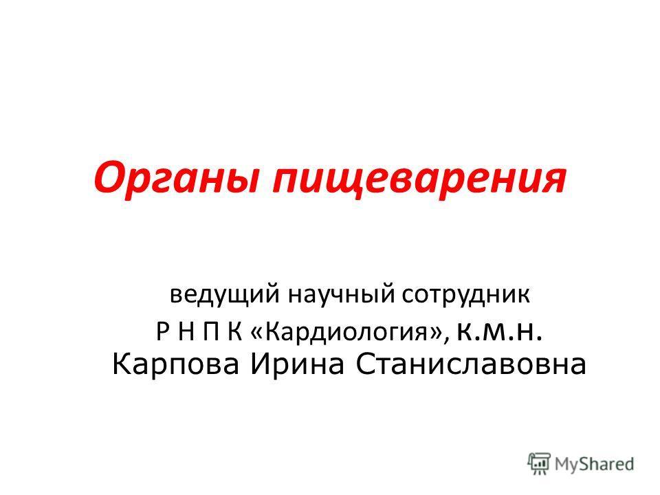 Органы пищеварения ведущий научный сотрудник Р Н П К «Кардиология», к.м.н. Карпова Ирина Станиславовна
