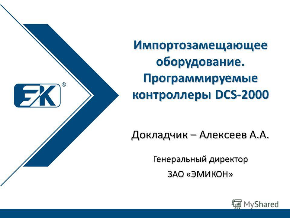 Докладчик – Алексеев А.А. Генеральный директор ЗАО «ЭМИКОН» Импортозамещающее оборудование. Программируемые контроллеры DCS-2000