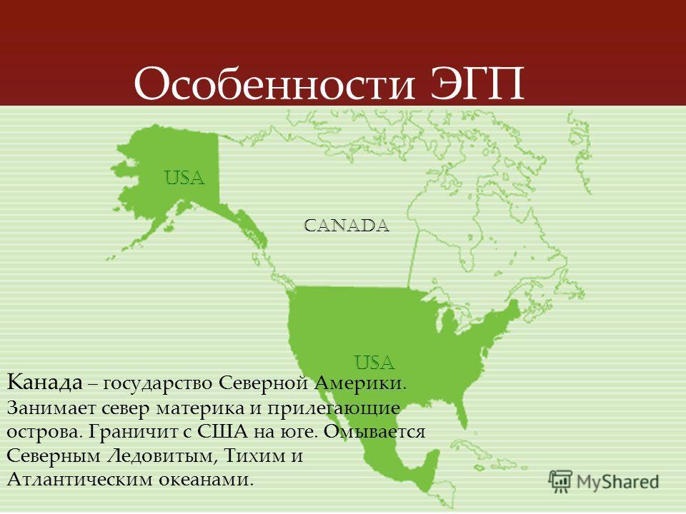 Особенности ЭГП Канада – государство Северной Америки. Занимает север материка и прилегающие острова. Граничит с США на юге. Омывается Северным Ледовитым, Тихим и Атлантическим океанами. canada usa