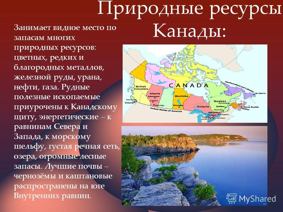 Природные ресурсы Канады: Занимает видное место по запасам многих природных ресурсов: цветных, редких и благородных металлов, железной руды, урана, нефти, газа. Рудные полезные ископаемые приурочены к Канадскому щиту, энергетические – к равнинам Севе