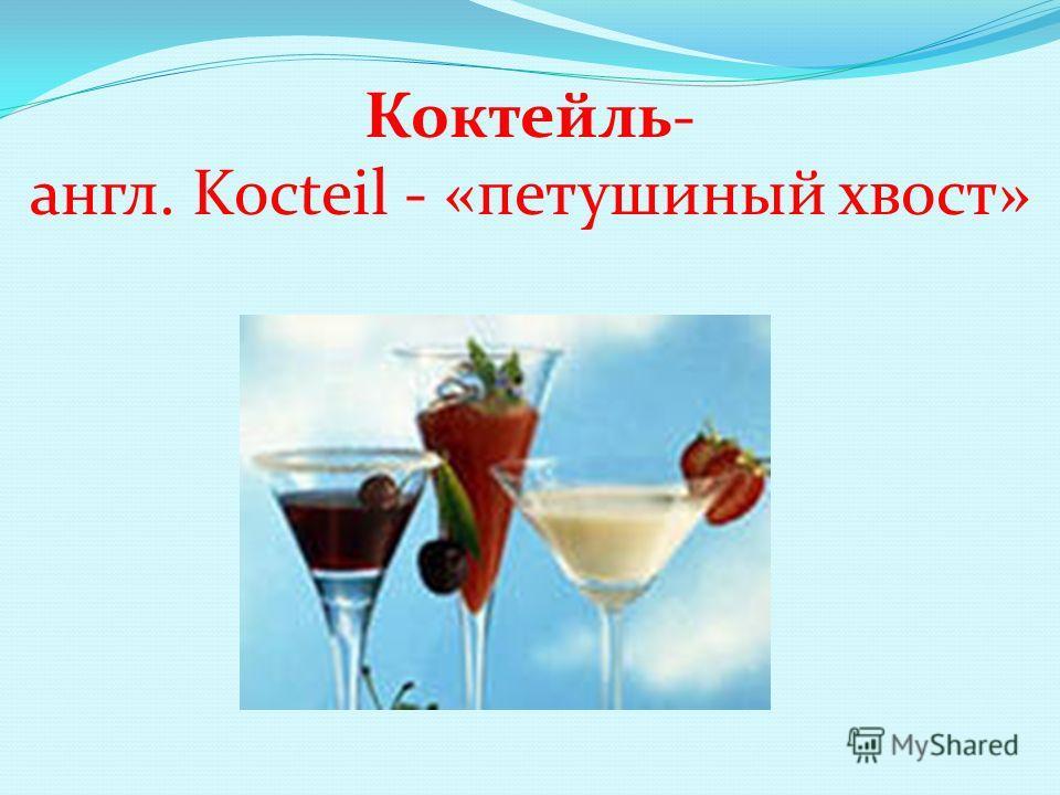 Коктейль- англ. Kocteil - «петушиный хвост»