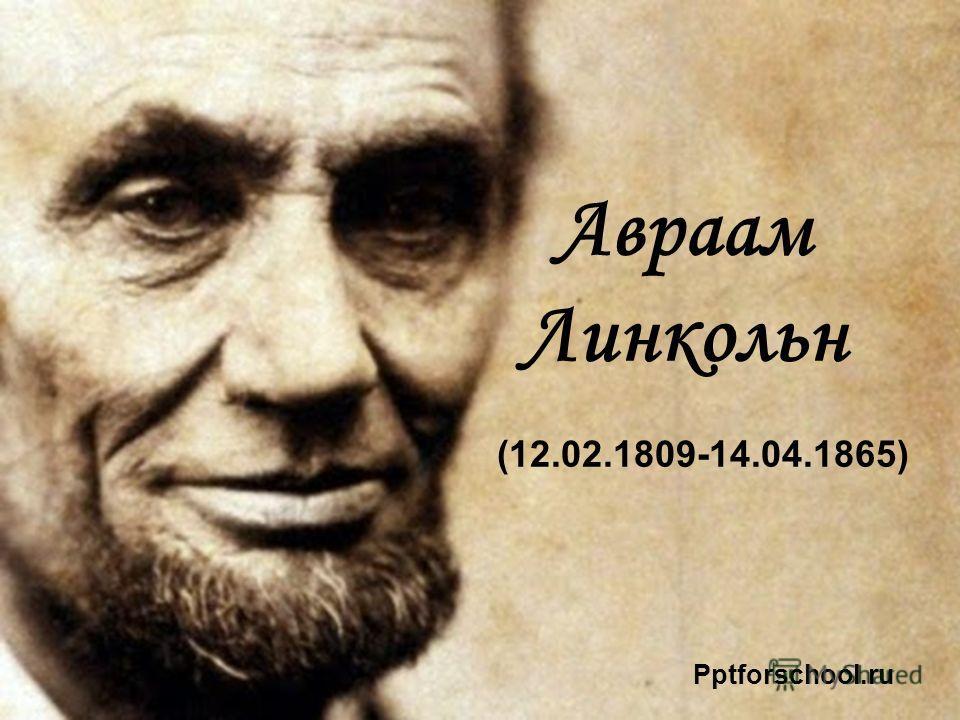 Авраам Линкольн (12.02.1809-14.04.1865) Pptforschool.ru