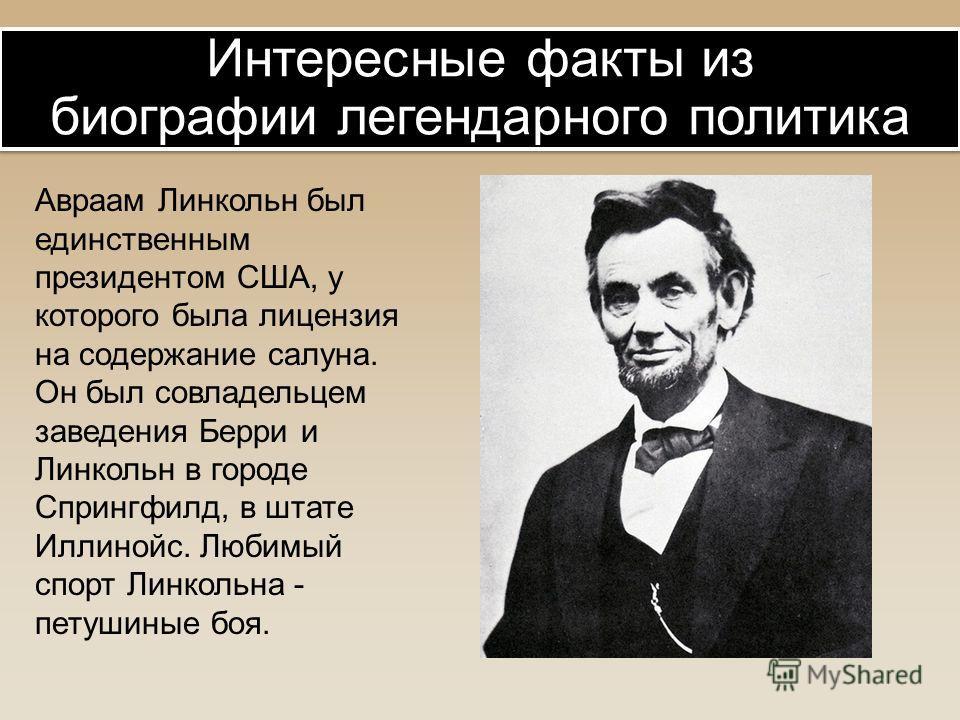 Авраам Линкольн был единственным президентом США, у которого была лицензия на содержание салуна. Он был совладельцем заведения Берри и Линкольн в городе Спрингфилд, в штате Иллинойс. Любимый спорт Линкольна - петушиные боя. Интересные факты из биогра
