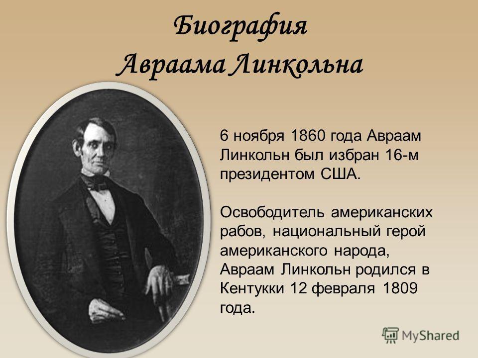 Биография Авраама Линкольна 6 ноября 1860 года Авраам Линкольн был избран 16-м президентом США. Освободитель американских рабов, национальный герой американского народа, Авраам Линкольн родился в Кентукки 12 февраля 1809 года.