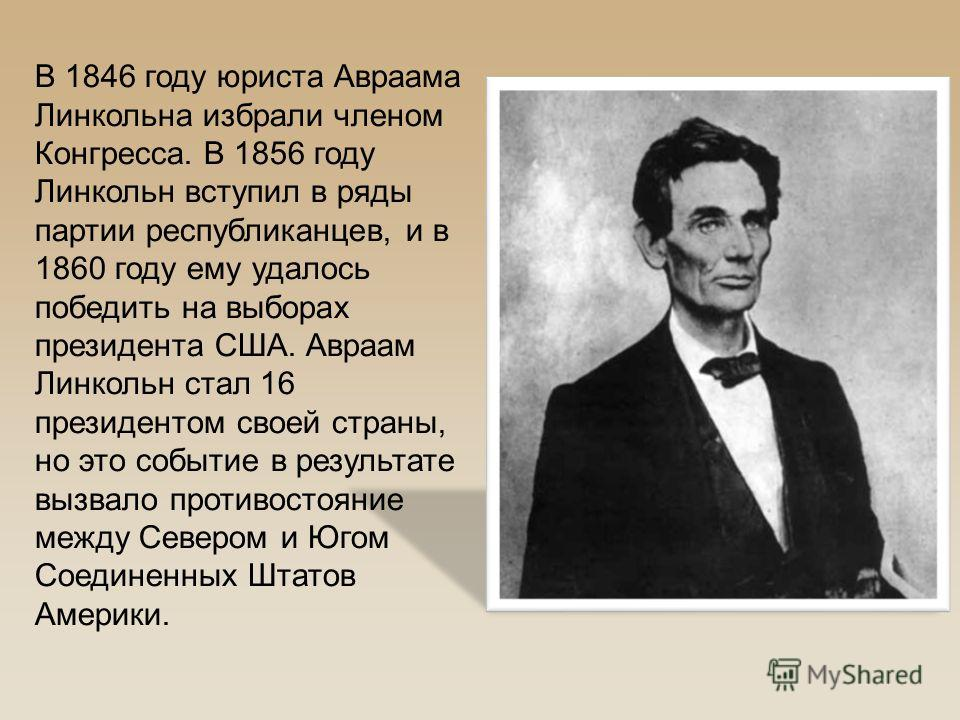 В 1846 году юриста Авраама Линкольна избрали членом Конгресса. В 1856 году Линкольн вступил в ряды партии республиканцев, и в 1860 году ему удалось победить на выборах президента США. Авраам Линкольн стал 16 президентом своей страны, но это событие в