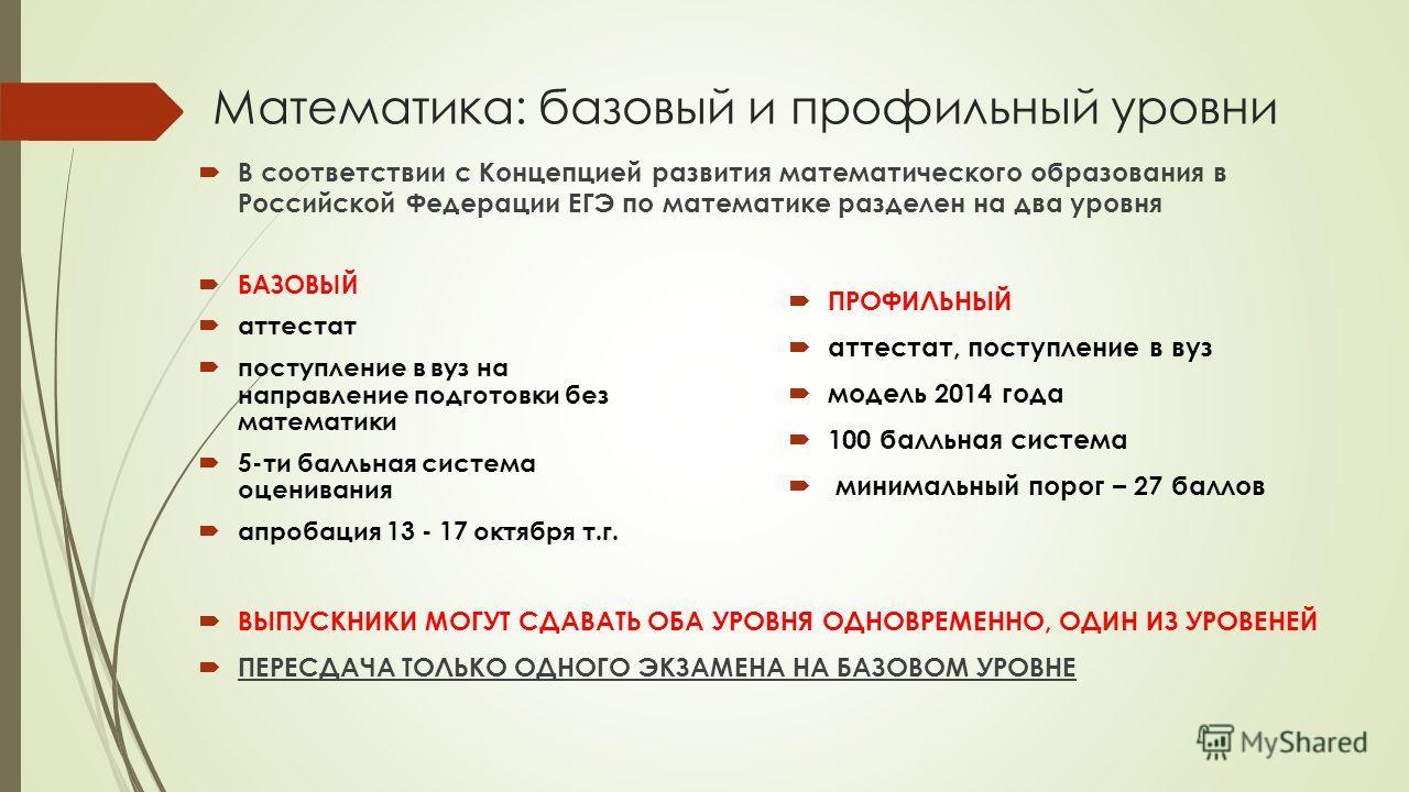 Математика: базовый и профильный уровни В соответствии с Концепцией развития математического образования в Российской Федерации ЕГЭ по математике разделен на два уровня ВЫПУСКНИКИ МОГУТ СДАВАТЬ ОБА УРОВНЯ ОДНОВРЕМЕННО, ОДИН ИЗ УРОВЕНЕЙ ПЕРЕСДАЧА ТОЛЬ